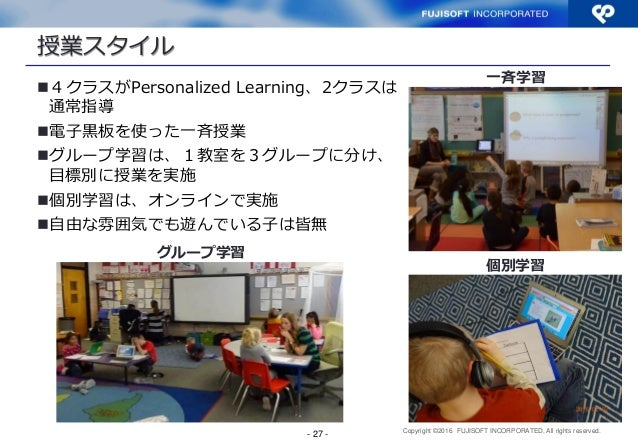 Copyright ©2016 FUJISOFT INCORPORATED, All rights reserved. 授業スタイル 4クラスがPersonalized Learning、2クラスは 通常指導 電子黒板を使った一斉授業 グ...