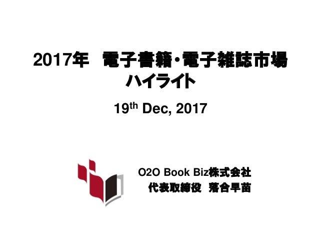 2017年 電子書籍・電子雑誌市場 ハイライト 19th Dec, 2017 O2O Book Biz株式会社 代表取締役 落合早苗