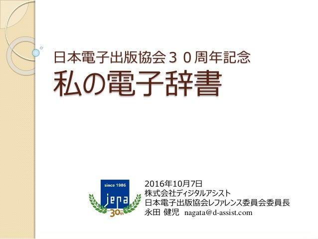 日本電子出版協会30周年記念 私の電子辞書 2016年10月7日 株式会社ディジタルアシスト 日本電子出版協会レファレンス委員会委員長 永田 健児 nagata@d-assist.com