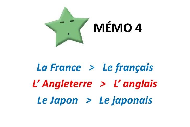 MÉMO 4<br />La France   >   Le français <br />L' Angleterre   >   L' anglais<br />Le Japon   >   Le japonais<br />