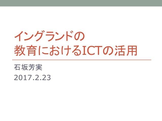 イングランドの 教育におけるICTの活用 石坂芳実 2017.2.23