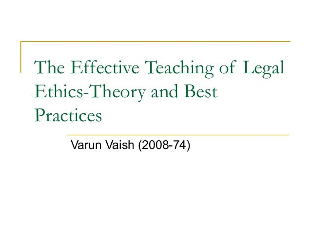 The Effective Teaching of Legal Ethics-Theory and Best Practices Varun Vaish (2008-74)