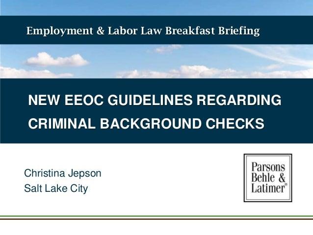 Employment & Labor Law Breakfast Briefing  NEW EEOC GUIDELINES REGARDING CRIMINAL BACKGROUND CHECKS  Christina Jepson Salt...