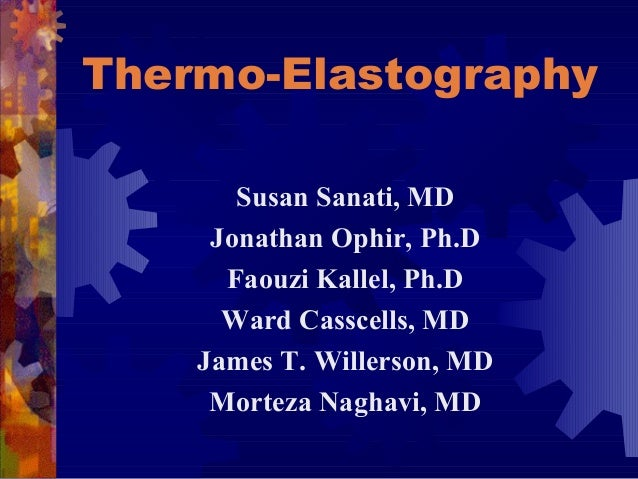 Thermo-Elastography Susan Sanati, MD Jonathan Ophir, Ph.D Faouzi Kallel, Ph.D Ward Casscells, MD James T. Willerson, MD Mo...