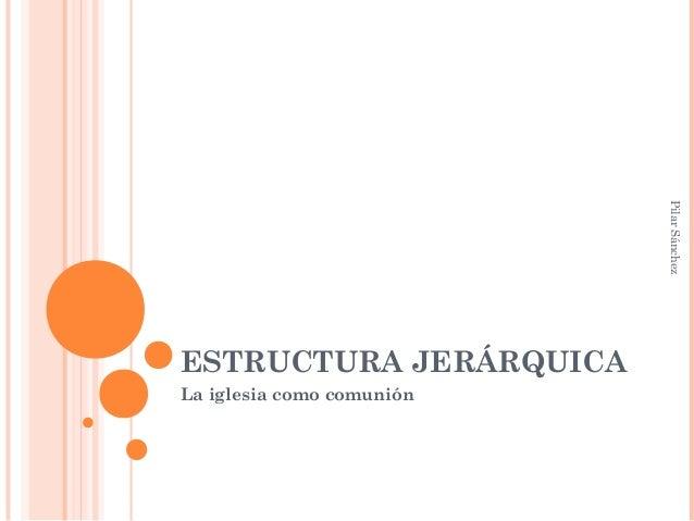 ESTRUCTURA JERÁRQUICA La iglesia como comunión PilarSánchez