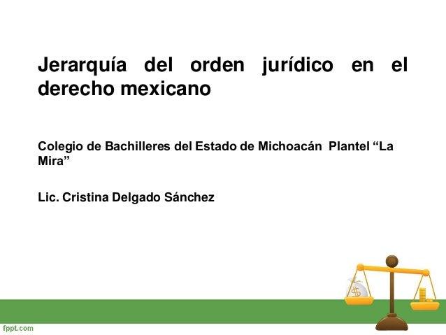 """Jerarquía del orden jurídico en el derecho mexicano Colegio de Bachilleres del Estado de Michoacán Plantel """"La Mira"""" Lic. ..."""