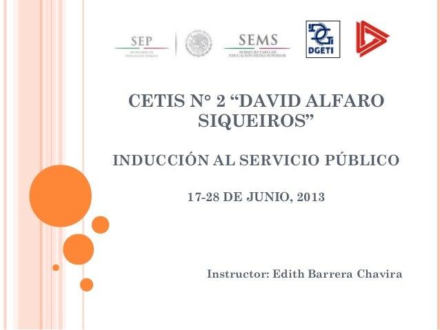 """CETIS N° 2 """"DAVID ALFARO SIQUEIROS"""" INDUCCIÓN AL SERVICIO PÚBLICO 17-28 DE JUNIO, 2013 Instructor: Edith Barrera Chavira"""