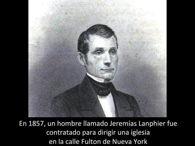 En 1857, un hombre llamado Jeremías Lanphier fue contratado para dirigir una iglesia en la calle Fulton de Nueva York