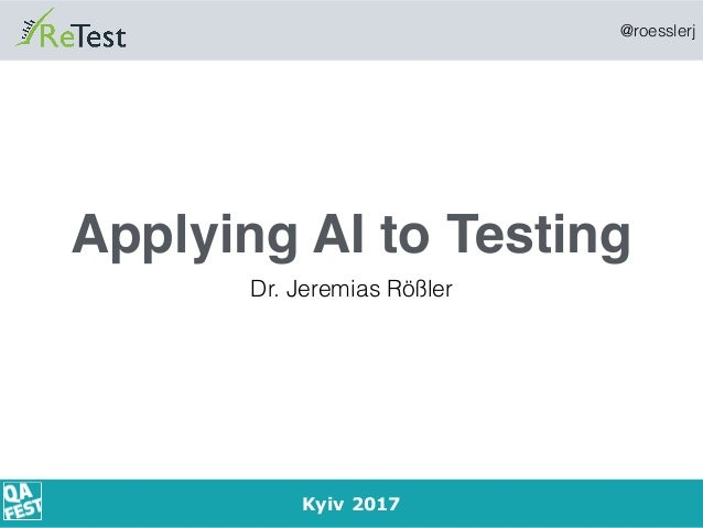 @roesslerj 1 Applying AI to Testing Dr. Jeremias Rößler Kyiv 2017