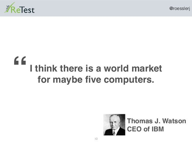 """@roesslerj 10 I think there is a world market for maybe five computers."""" Thomas J. Watson CEO of IBM"""