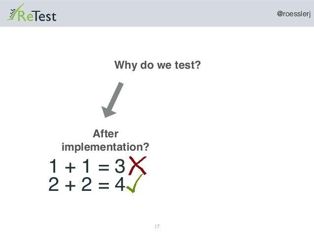 @roesslerj 17 Why do we test? After implementation? 1 + 1 = 3 2 + 2 = 4