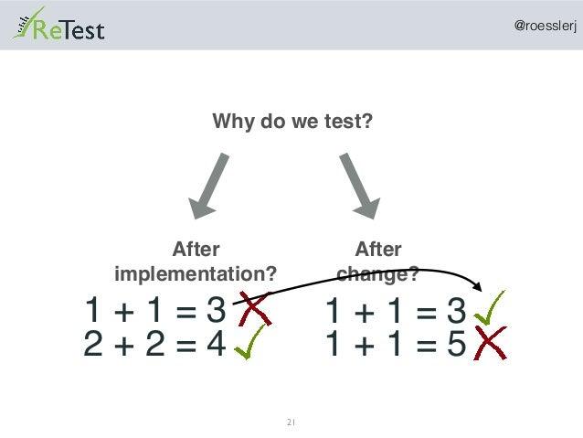 @roesslerj 21 Why do we test? After implementation? 1 + 1 = 3 2 + 2 = 4 After change? 1 + 1 = 3 1 + 1 = 5