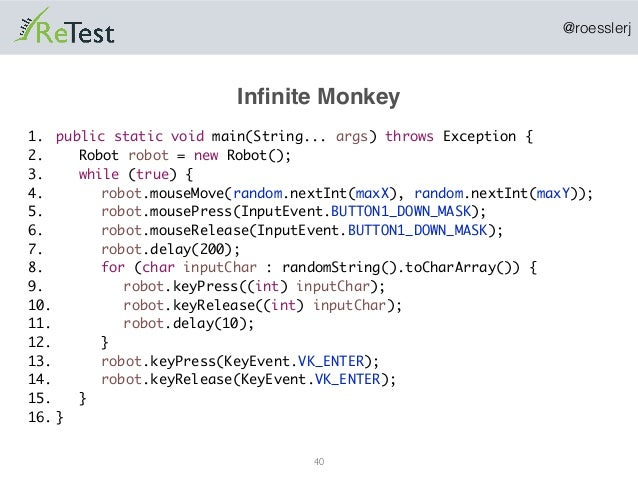 @roesslerj Infinite Monkey 40 public static void main(String... args) throws Exception { Robot robot = new Robot(); while (...