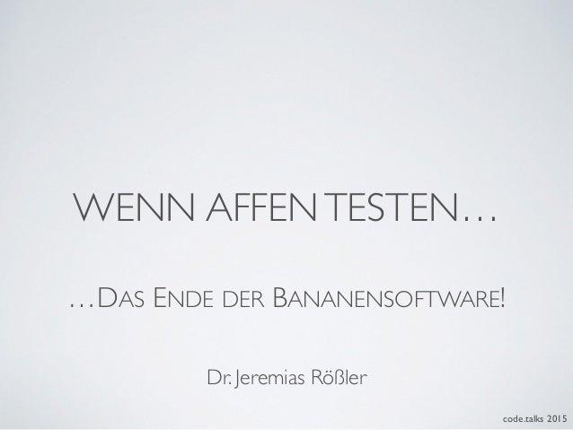 WENN AFFENTESTEN… code.talks 2015 …DAS ENDE DER BANANENSOFTWARE! Dr. Jeremias Rößler