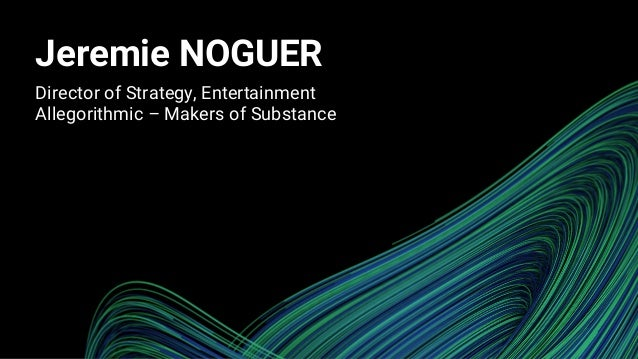 Jeremie NOGUER Director of Strategy, Entertainment Allegorithmic – Makers of Substance