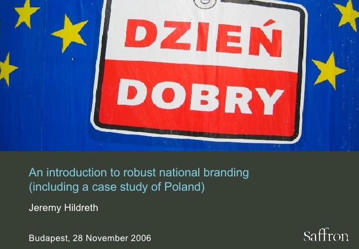 An introduction to robust national branding (including a case study of Poland) Jeremy Hildreth Budapest, 28 November 2006