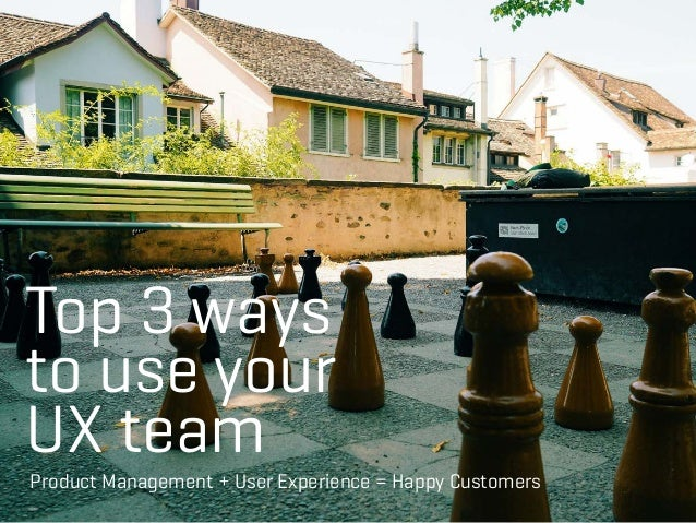 Top 3 ways to use your UX team Product Management + User Experience = Happy Customers