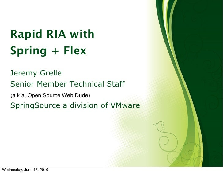Rapid RIA with     Spring + Flex     Jeremy Grelle     Senior Member Technical Staff     (a.k.a, Open Source Web Dude)    ...