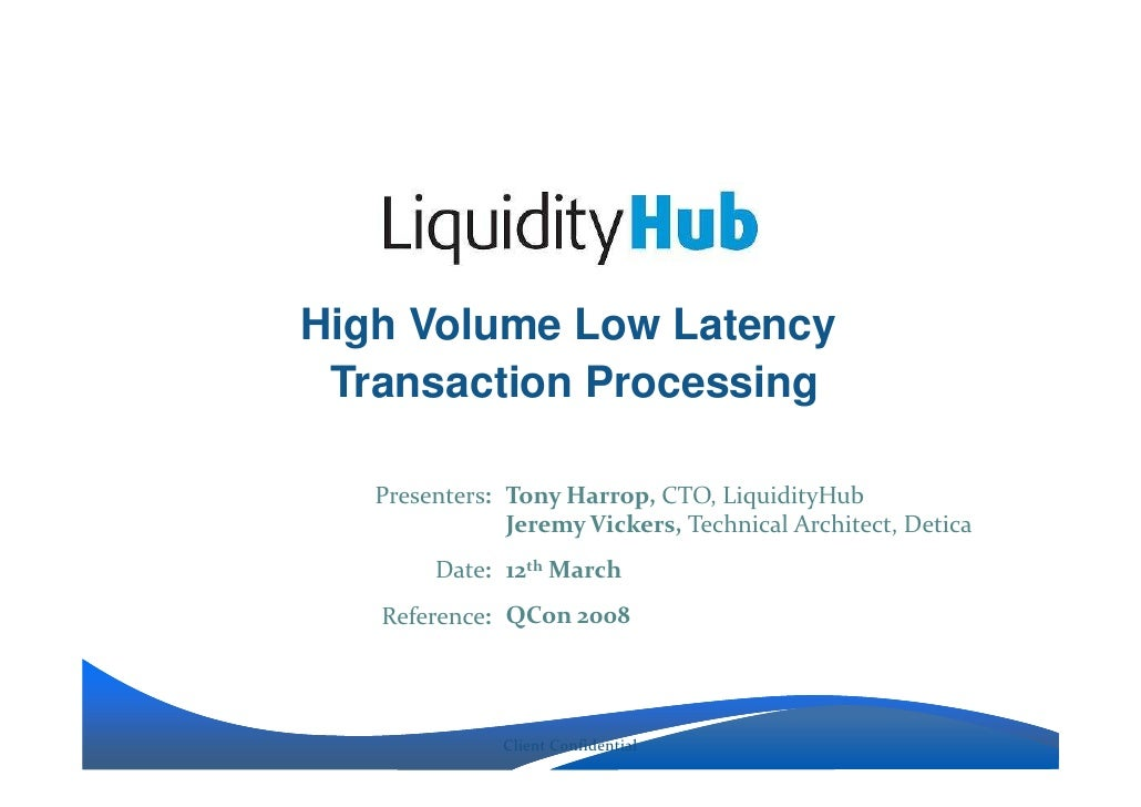 High Volume Low Latency  Transaction Processing     Presenters: Tony Harrop, CTO, LiquidityHub                Jeremy Vicke...