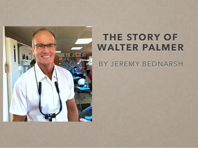 THE STORY OF WALTER PALMER BY JEREMY BEDNARSH