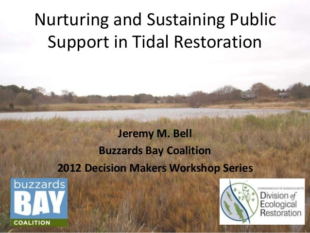 Nurturing and Sustaining Public Support in Tidal Restoration  Jeremy M. Bell Buzzards Bay Coalition 2012 Decision Makers W...