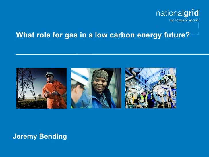 What role for gas in a low carbon energy future? Jeremy Bending Place your chosen image here.  Turn on the Grid and Guides...