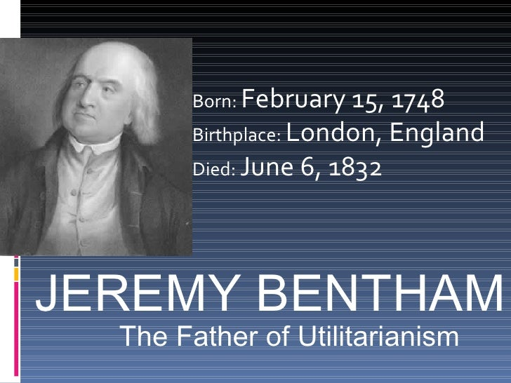 JEREMY BENTHAM Born:  February 15, 1748  Birthplace:  London, England  Died:  June 6, 1832  The Father of Utilitarianism