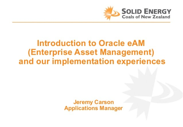 Introduction to Oracle eAM (Enterprise Asset Management) and our implementation experiences  Jeremy Carson Applications Ma...