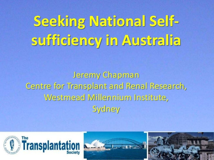 Seeking National Self- sufficiency in Australia             Jeremy ChapmanCentre for Transplant and Renal Research,    Wes...