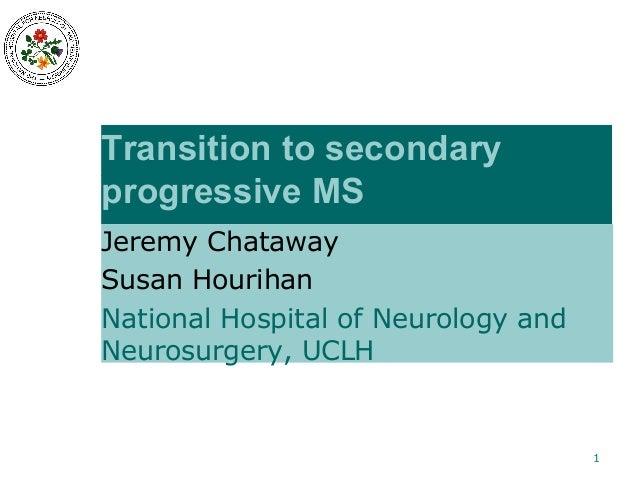 Transition to secondary progressive MS Jeremy Chataway Susan Hourihan National Hospital of Neurology and Neurosurgery, UCL...