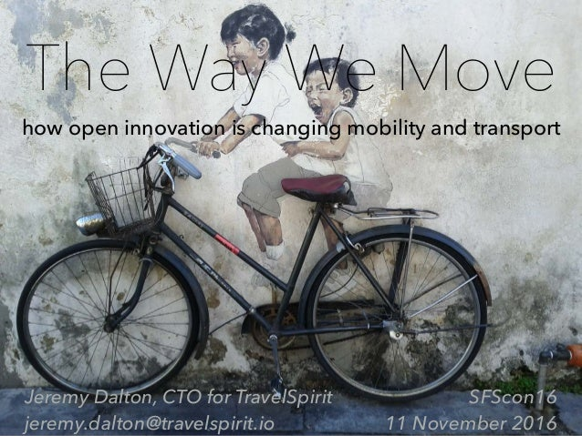 The Way We Move how open innovation is changing mobility and transport Jeremy Dalton, CTO for TravelSpirit jeremy.dalton@t...