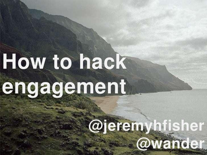 How to hackengagement       @jeremyhfisher            @wander
