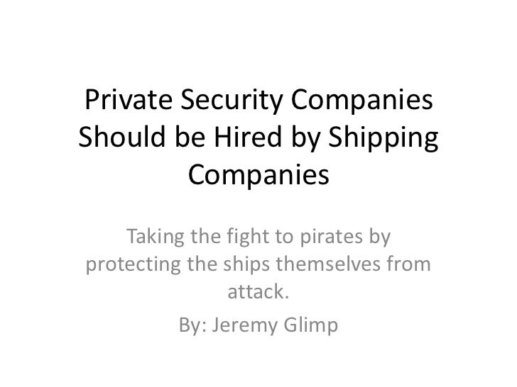Private Security CompaniesShould be Hired by Shipping        Companies    Taking the fight to pirates byprotecting the shi...