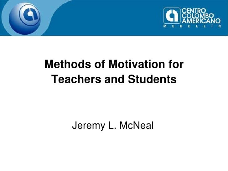 Methods of Motivation for Teachers and Students<br />Jeremy L. McNeal<br />