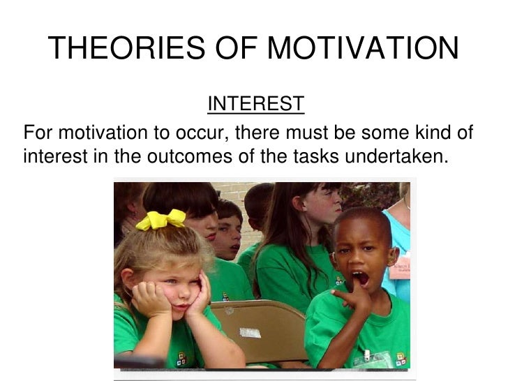 INTEREST<br />For motivation to occur, there must be some kind of interest in the outcomes of the tasks undertaken.<br />T...