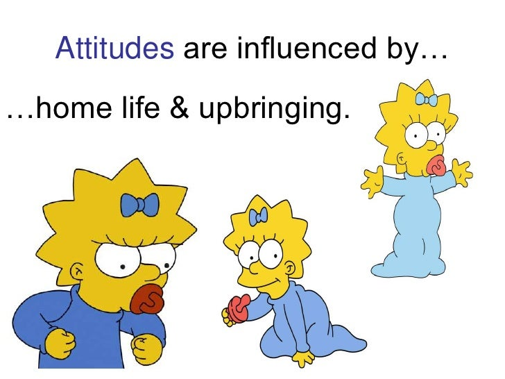Attitudes are influenced by…<br />…home life & upbringing.<br />