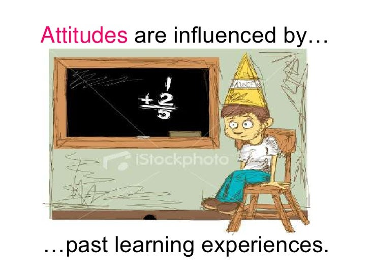 Attitudes are influenced by…<br />…past learning experiences.<br />