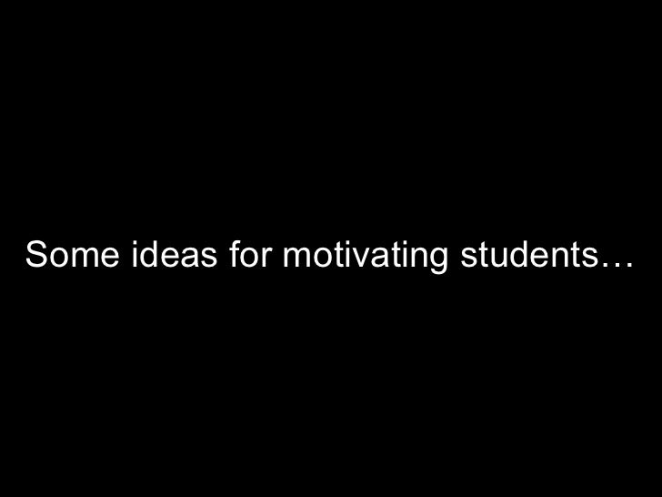 Some ideas for motivating students…<br />