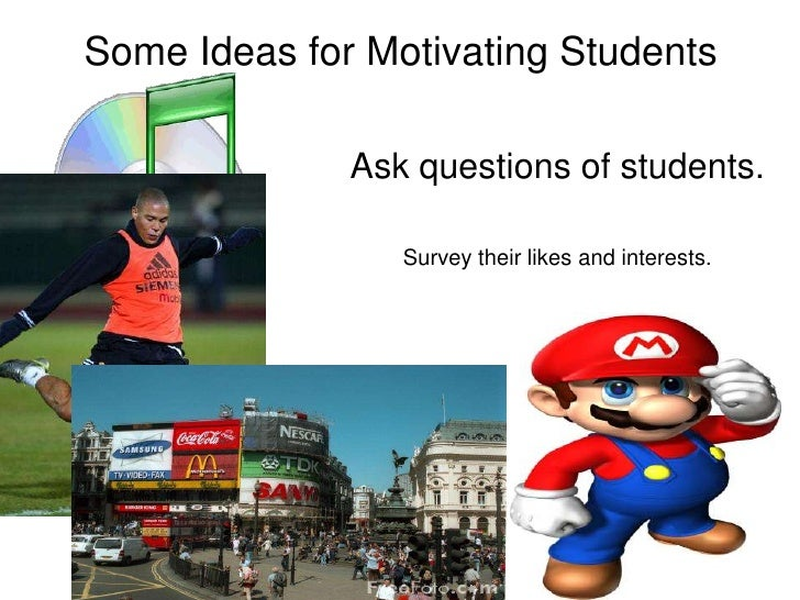 Some Ideas for Motivating Students<br />Ask questions of students. <br />Survey their likes and interests.<br />