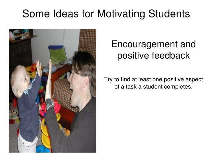 Some Ideas for Motivating Students<br />Encouragement and positive feedback<br />Try to find at least one positive aspect ...