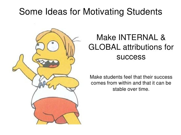 Some Ideas for Motivating Students<br />Make INTERNAL & GLOBAL attributions for success <br />Make students feel that thei...