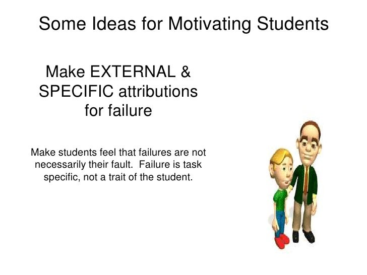 Some Ideas for Motivating Students<br />Make EXTERNAL & SPECIFIC attributions for failure <br />Make students feel that fa...