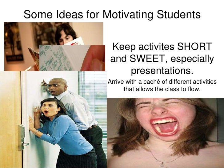 Some Ideas for Motivating Students<br />Keep activites SHORT and SWEET, especially presentations.<br />Arrive with a caché...