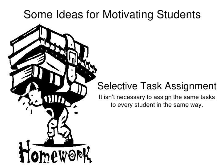 Some Ideas for Motivating Students<br />Selective Task Assignment<br />It isn't necessary to assign the same tasks to ever...