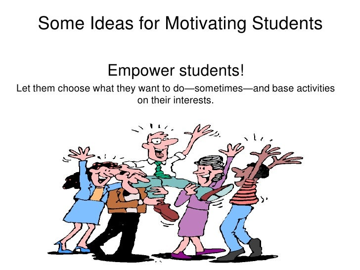 Some Ideas for Motivating Students<br />Empower students!<br />Let them choose what they want to do—sometimes—and base act...