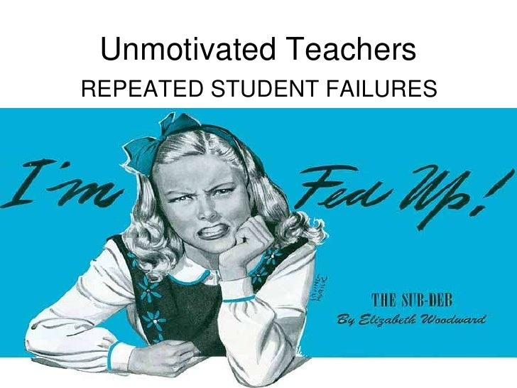 REPEATED STUDENT FAILURES<br />Unmotivated Teachers<br />