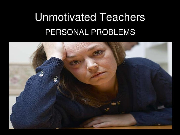 PERSONAL PROBLEMS<br />Unmotivated Teachers<br />