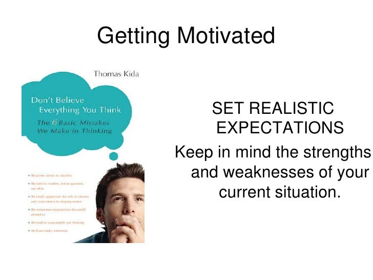 Getting Motivated<br />SET REALISTIC EXPECTATIONS<br />Keep in mind the strengths and weaknesses of your current situation...