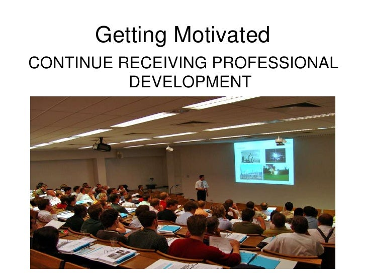 Getting Motivated<br />CONTINUE RECEIVING PROFESSIONAL DEVELOPMENT<br />