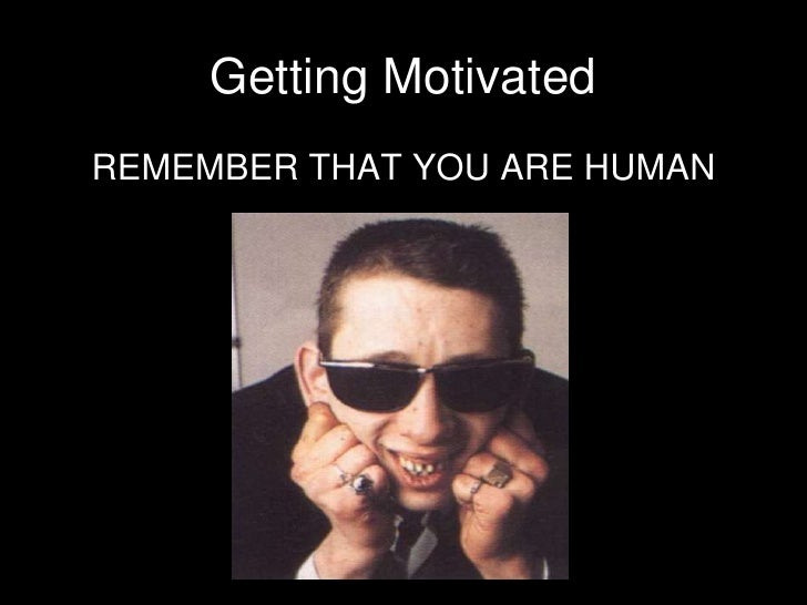 Getting Motivated<br />REMEMBER THAT YOU ARE HUMAN<br />